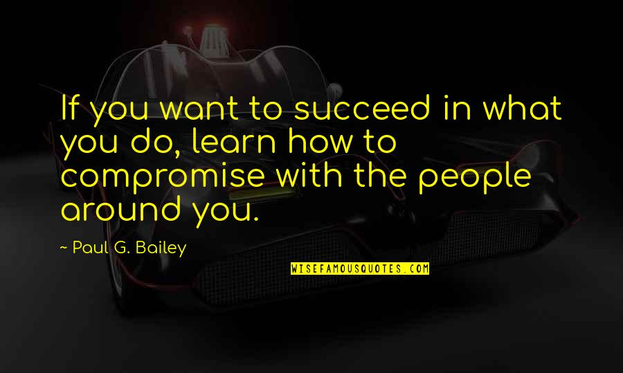 If You Want To Learn Quotes By Paul G. Bailey: If you want to succeed in what you