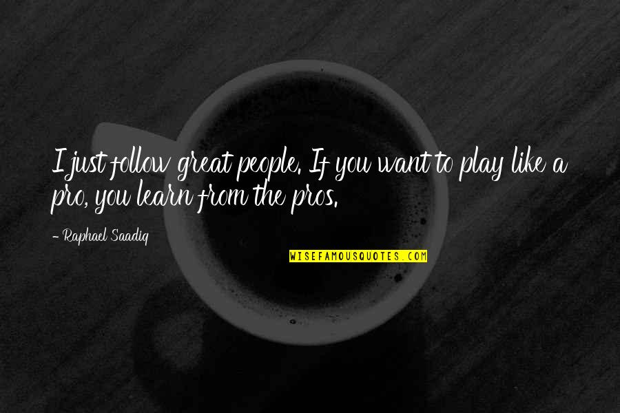 If You Want To Learn Quotes By Raphael Saadiq: I just follow great people. If you want