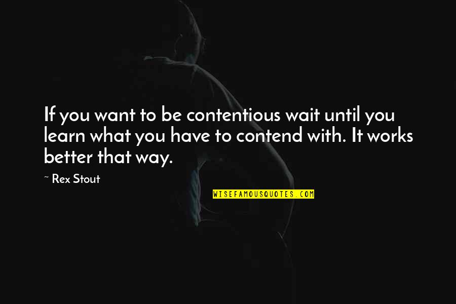 If You Want To Learn Quotes By Rex Stout: If you want to be contentious wait until