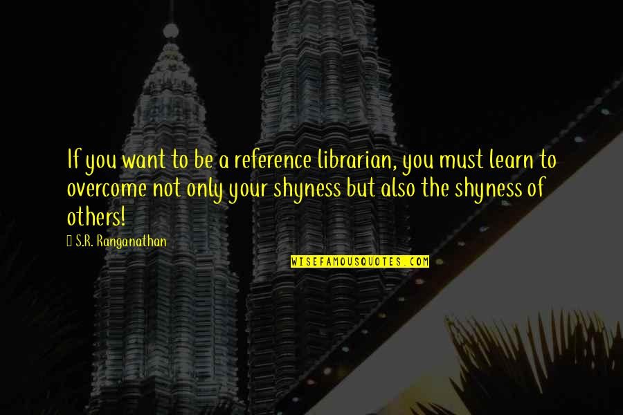 If You Want To Learn Quotes By S.R. Ranganathan: If you want to be a reference librarian,
