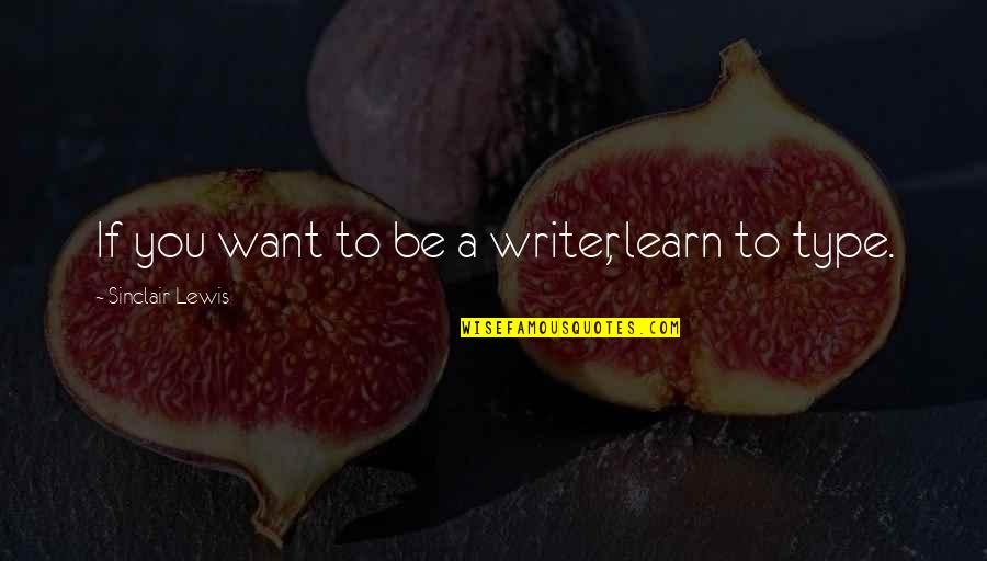 If You Want To Learn Quotes By Sinclair Lewis: If you want to be a writer, learn