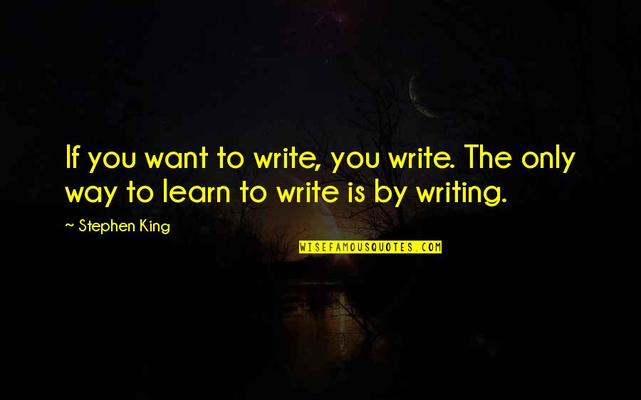 If You Want To Learn Quotes By Stephen King: If you want to write, you write. The