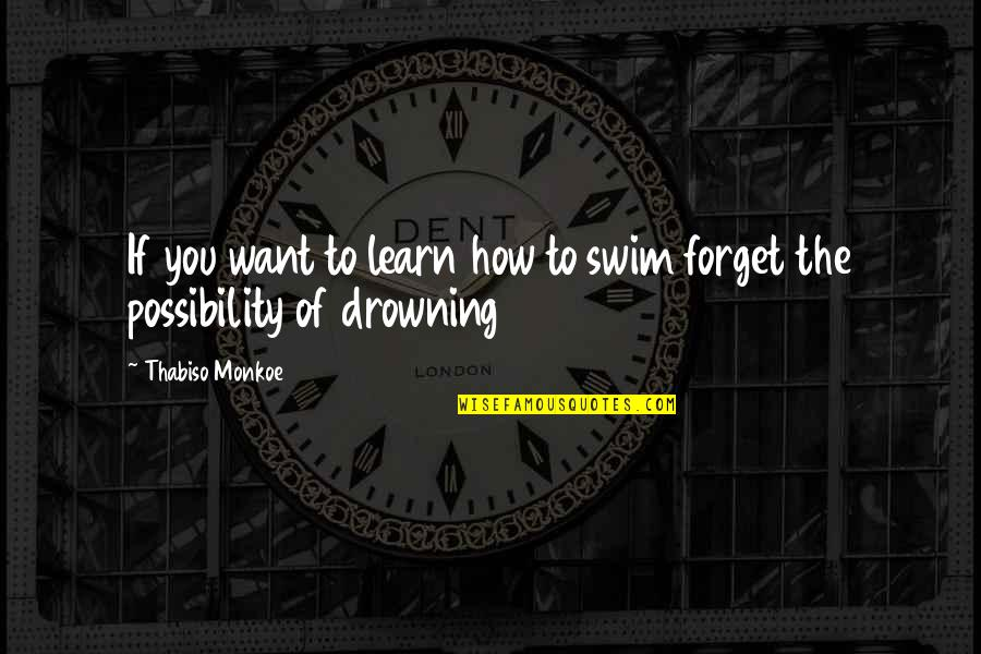 If You Want To Learn Quotes By Thabiso Monkoe: If you want to learn how to swim