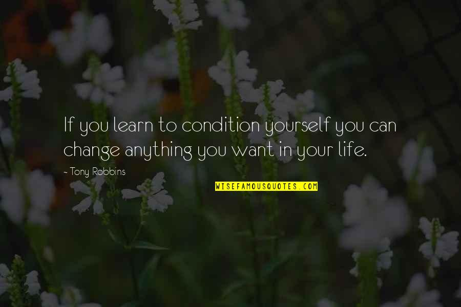 If You Want To Learn Quotes By Tony Robbins: If you learn to condition yourself you can