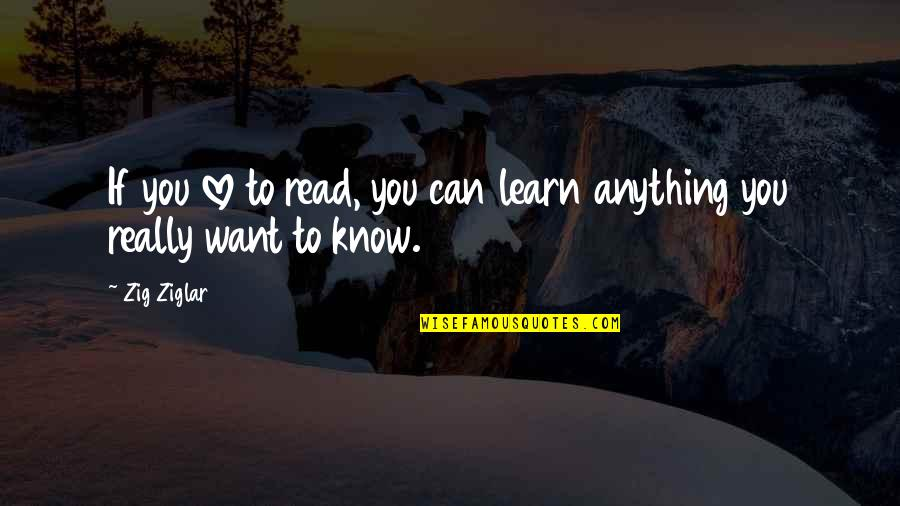 If You Want To Learn Quotes By Zig Ziglar: If you love to read, you can learn
