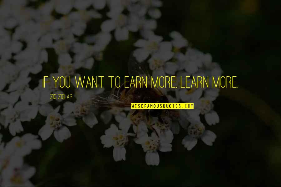 If You Want To Learn Quotes By Zig Ziglar: If you want to earn more, learn more.