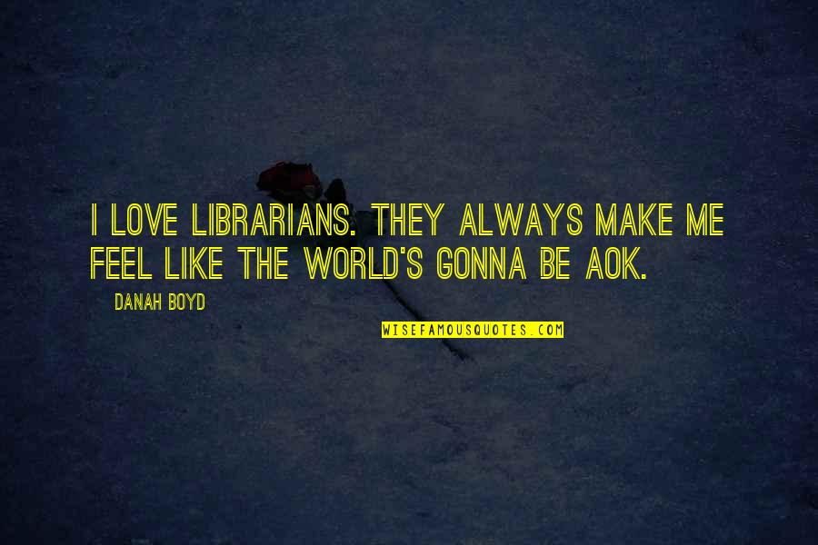 If You're Gonna Love Me Quotes By Danah Boyd: I love librarians. They always make me feel