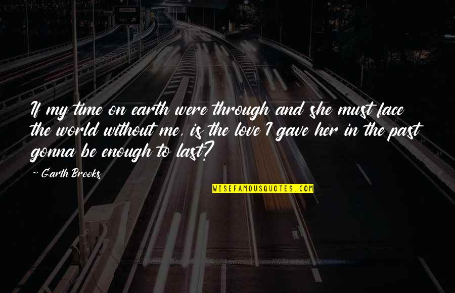 If You're Gonna Love Me Quotes By Garth Brooks: If my time on earth were through and