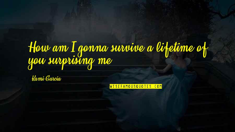 If You're Gonna Love Me Quotes By Kami Garcia: How am I gonna survive a lifetime of