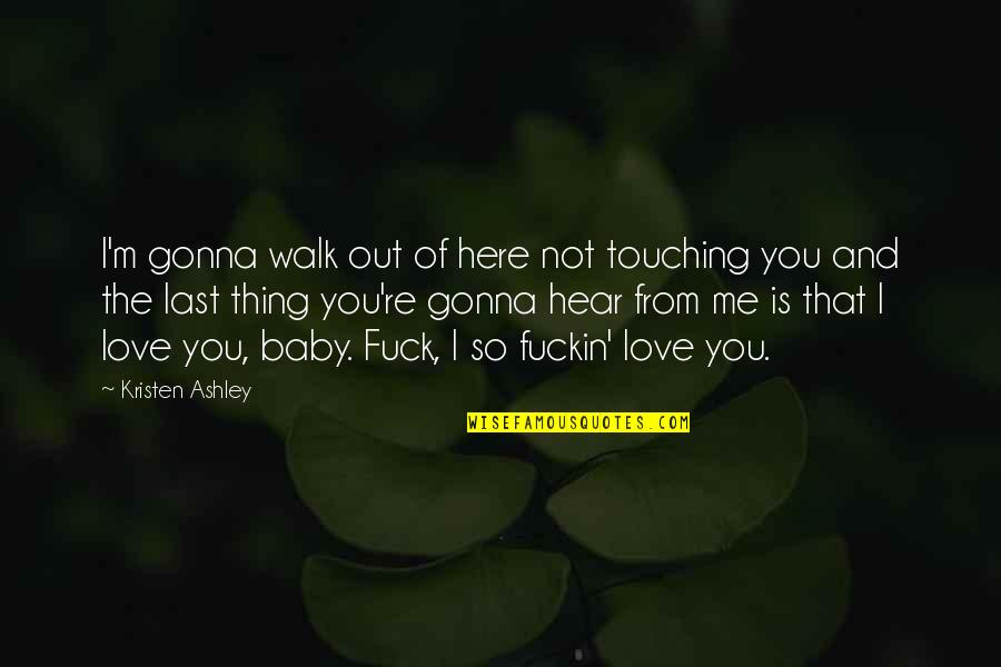 If You're Gonna Love Me Quotes By Kristen Ashley: I'm gonna walk out of here not touching