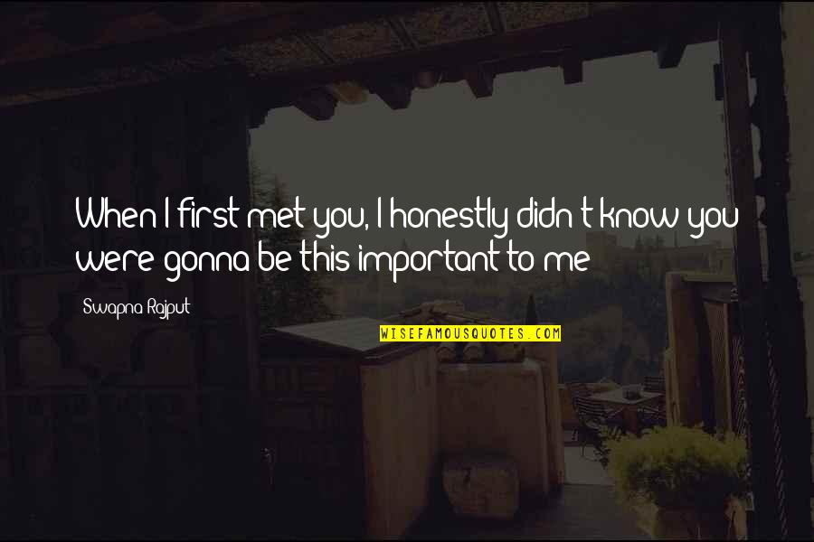 If You're Gonna Love Me Quotes By Swapna Rajput: When I first met you, I honestly didn't