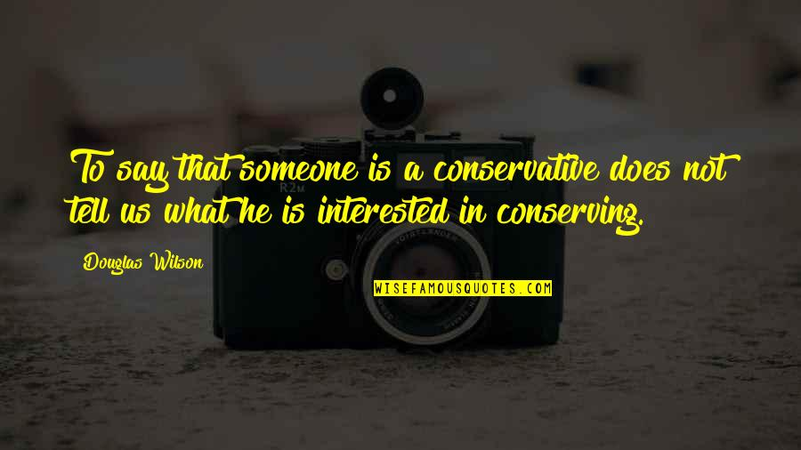 If You're Interested In Someone Quotes By Douglas Wilson: To say that someone is a conservative does