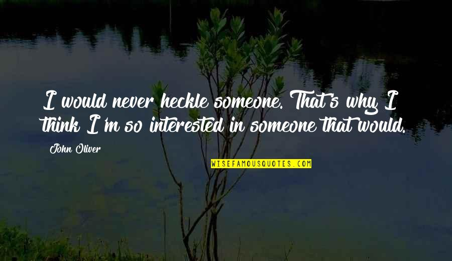 If You're Interested In Someone Quotes By John Oliver: I would never heckle someone. That's why I