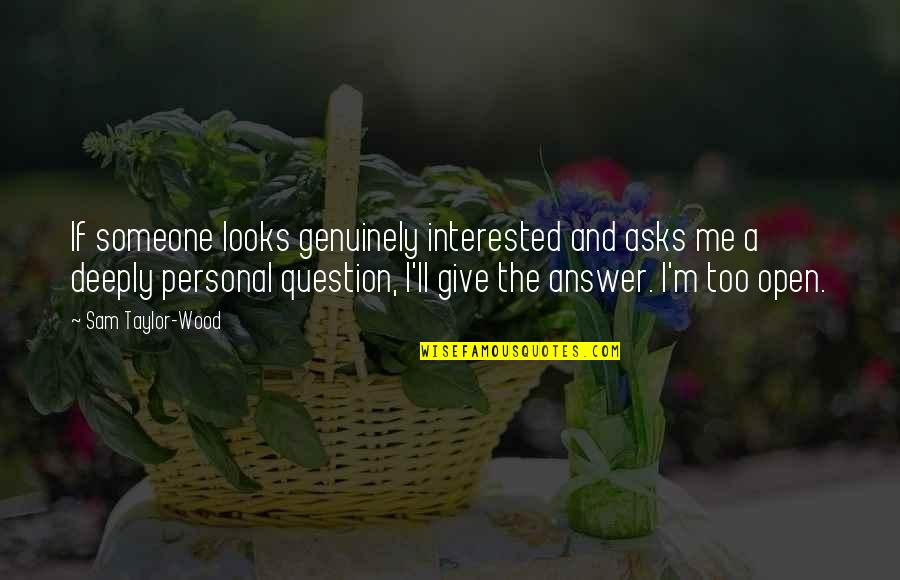 If You're Interested In Someone Quotes By Sam Taylor-Wood: If someone looks genuinely interested and asks me