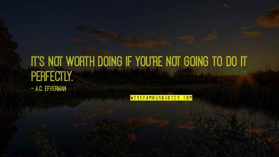 If You're Worth It Quotes By A.C. Efverman: It's not worth doing if you're not going