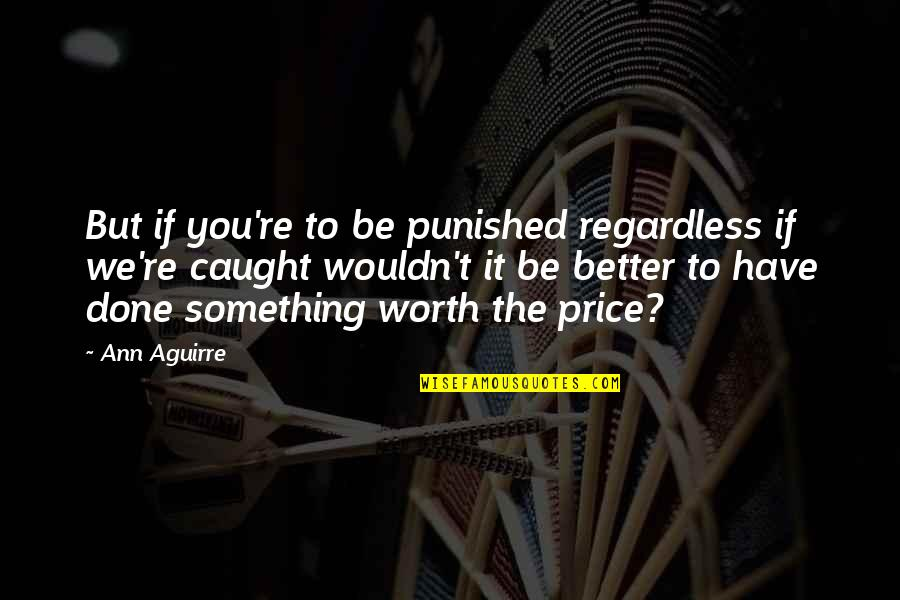 If You're Worth It Quotes By Ann Aguirre: But if you're to be punished regardless if