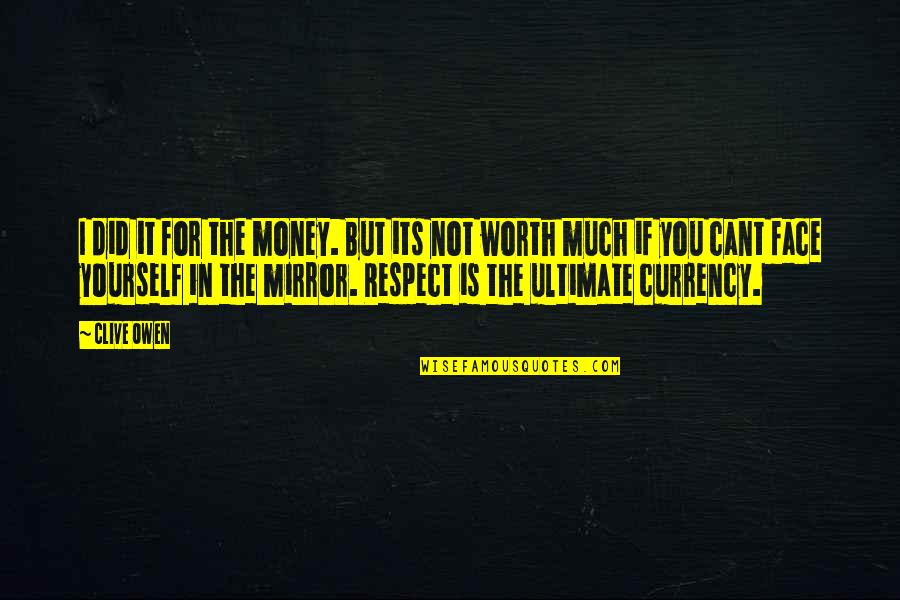 If You're Worth It Quotes By Clive Owen: I did it for the money. But its