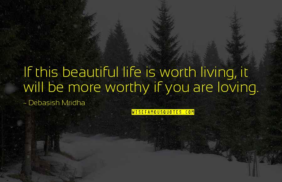 If You're Worth It Quotes By Debasish Mridha: If this beautiful life is worth living, it