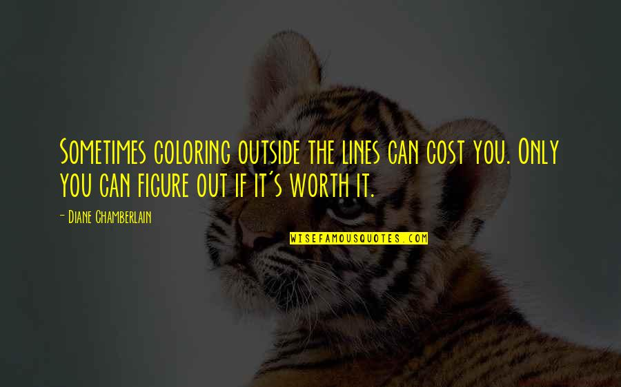 If You're Worth It Quotes By Diane Chamberlain: Sometimes coloring outside the lines can cost you.