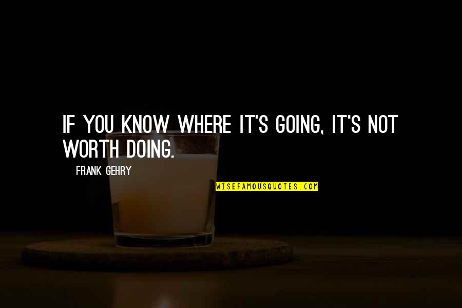 If You're Worth It Quotes By Frank Gehry: If you know where it's going, it's not