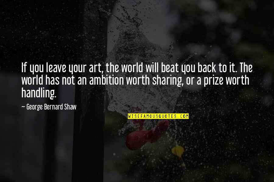 If You're Worth It Quotes By George Bernard Shaw: If you leave your art, the world will