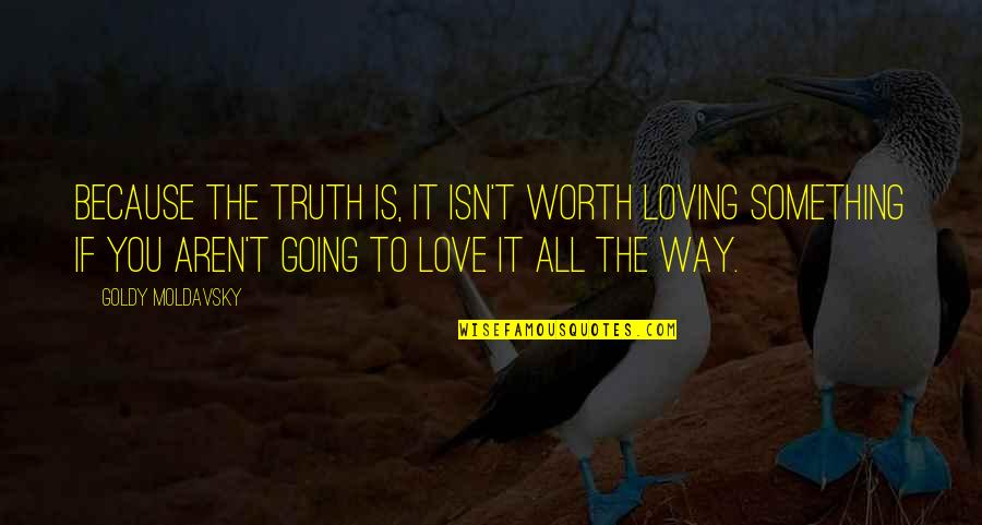 If You're Worth It Quotes By Goldy Moldavsky: Because the truth is, it isn't worth loving
