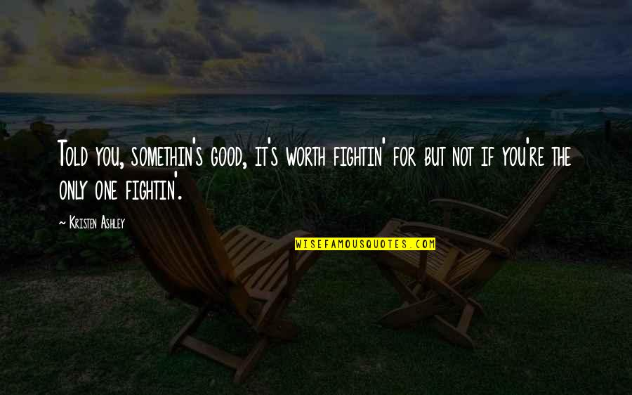 If You're Worth It Quotes By Kristen Ashley: Told you, somethin's good, it's worth fightin' for