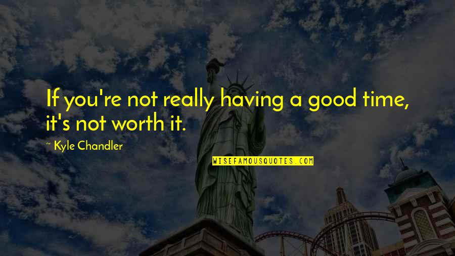 If You're Worth It Quotes By Kyle Chandler: If you're not really having a good time,