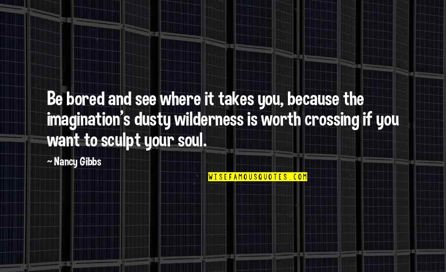 If You're Worth It Quotes By Nancy Gibbs: Be bored and see where it takes you,