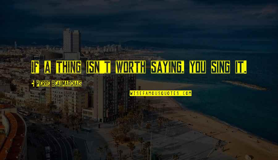 If You're Worth It Quotes By Pierre Beaumarchais: If a thing isn't worth saying, you sing