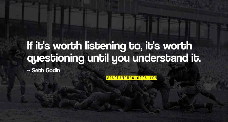 If You're Worth It Quotes By Seth Godin: If it's worth listening to, it's worth questioning