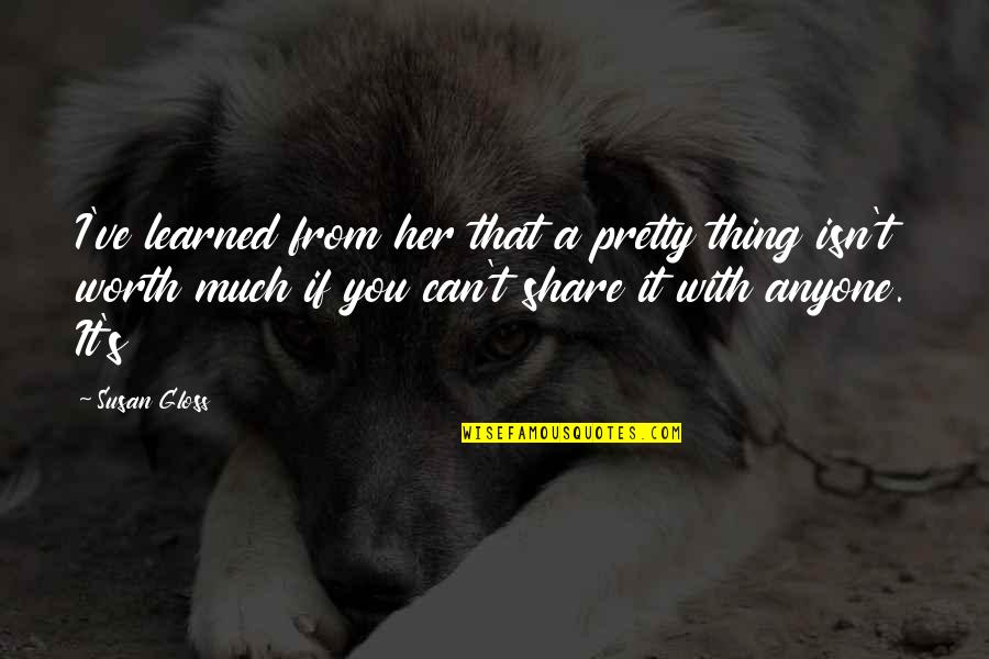 If You're Worth It Quotes By Susan Gloss: I've learned from her that a pretty thing