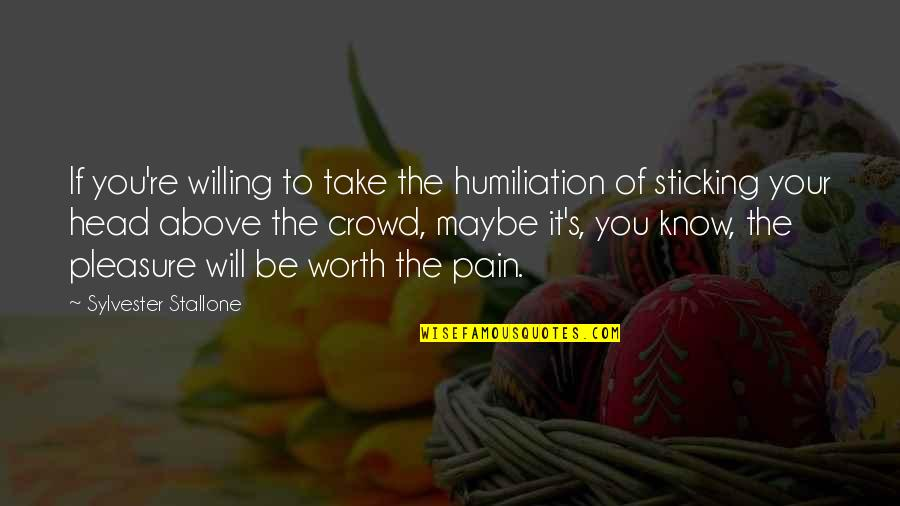 If You're Worth It Quotes By Sylvester Stallone: If you're willing to take the humiliation of