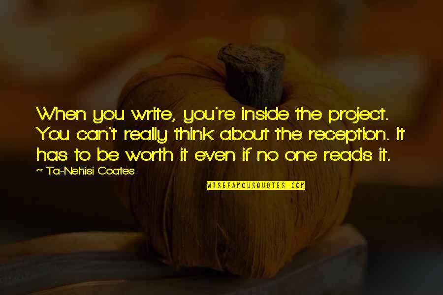 If You're Worth It Quotes By Ta-Nehisi Coates: When you write, you're inside the project. You