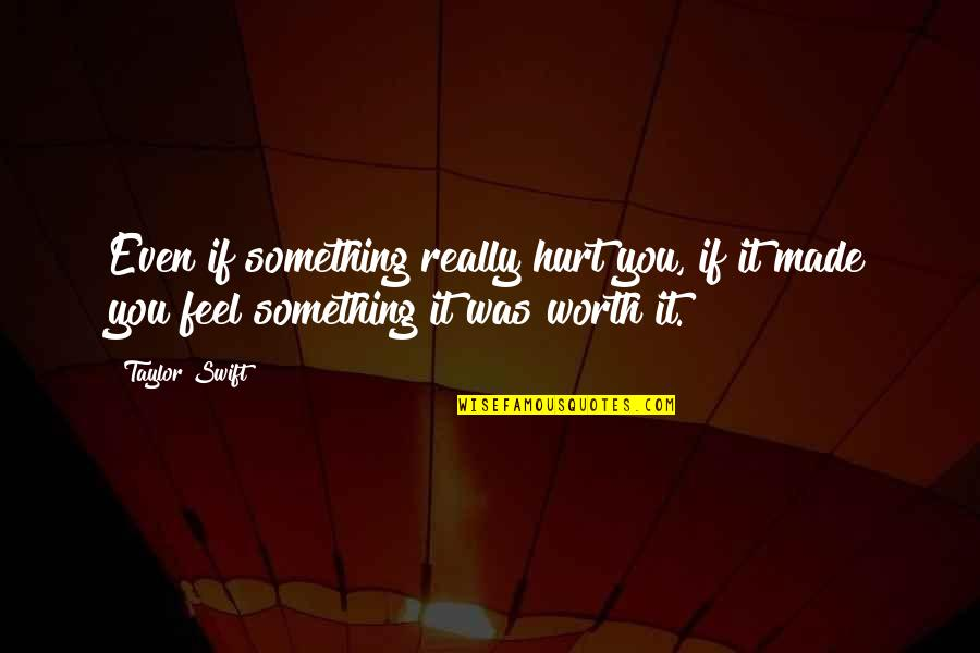 If You're Worth It Quotes By Taylor Swift: Even if something really hurt you, if it