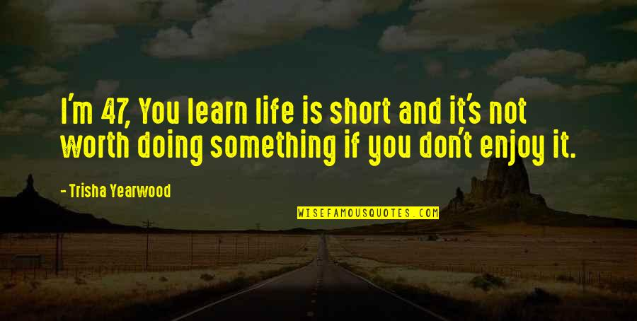 If You're Worth It Quotes By Trisha Yearwood: I'm 47, You learn life is short and