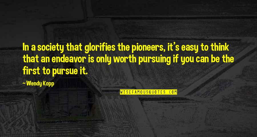 If You're Worth It Quotes By Wendy Kopp: In a society that glorifies the pioneers, it's