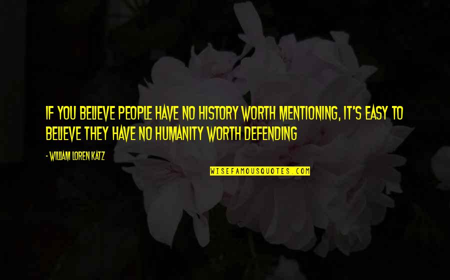 If You're Worth It Quotes By William Loren Katz: If you believe people have no history worth