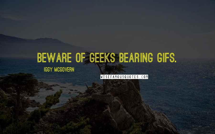Iggy Mcgovern quotes: Beware of geeks bearing gifs.