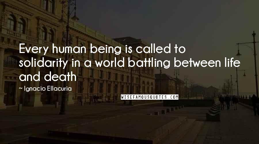 Ignacio Ellacuria quotes: Every human being is called to solidarity in a world battling between life and death