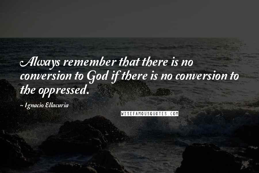 Ignacio Ellacuria quotes: Always remember that there is no conversion to God if there is no conversion to the oppressed.