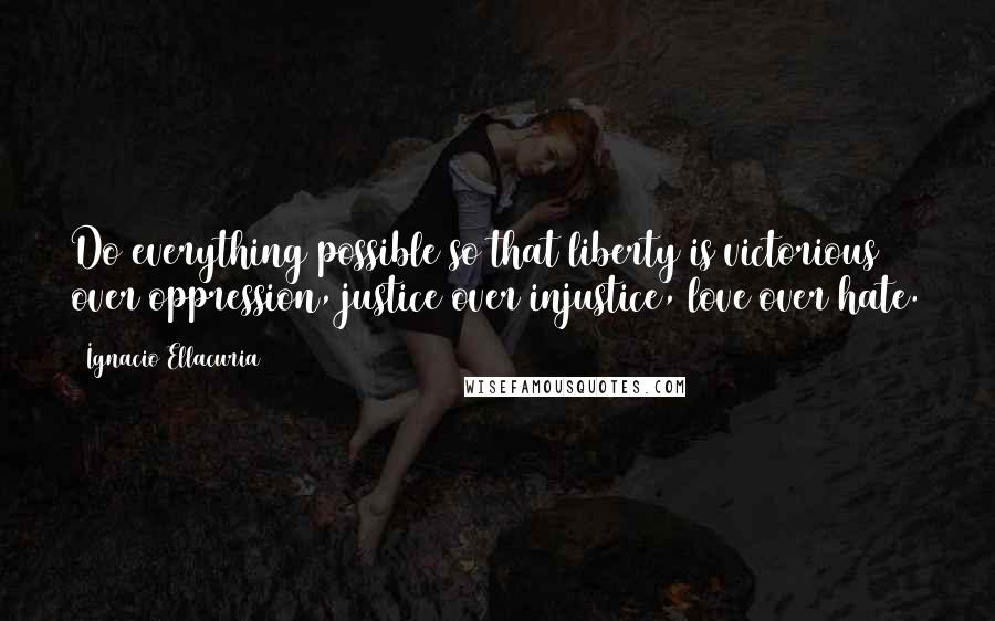 Ignacio Ellacuria quotes: Do everything possible so that liberty is victorious over oppression, justice over injustice, love over hate.