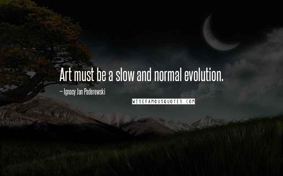 Ignacy Jan Paderewski quotes: Art must be a slow and normal evolution.