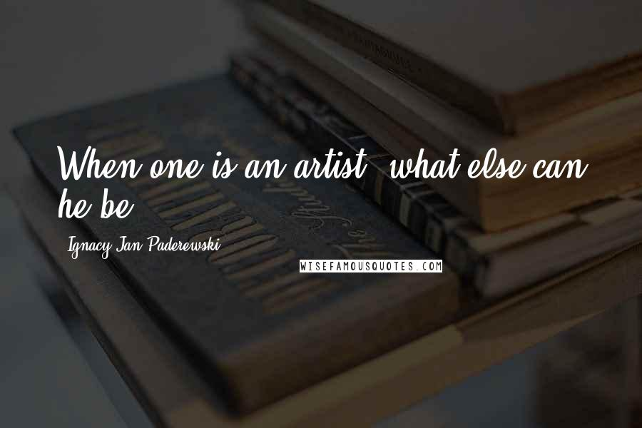 Ignacy Jan Paderewski quotes: When one is an artist, what else can he be?