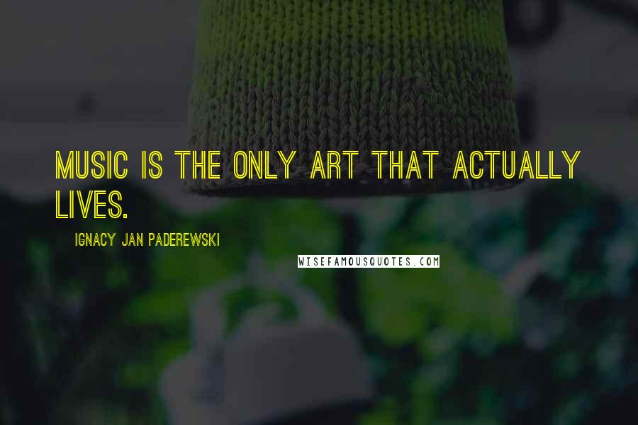 Ignacy Jan Paderewski quotes: Music is the only art that actually lives.