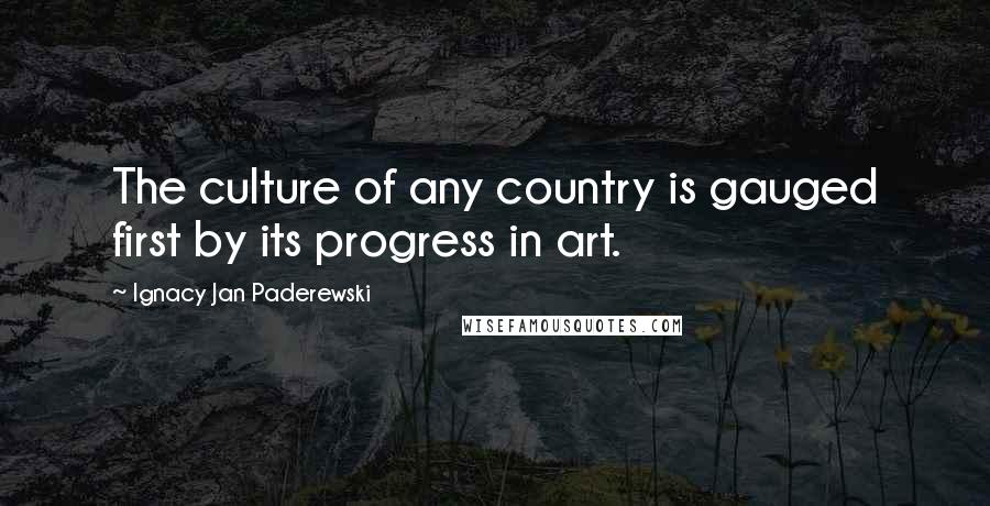 Ignacy Jan Paderewski quotes: The culture of any country is gauged first by its progress in art.