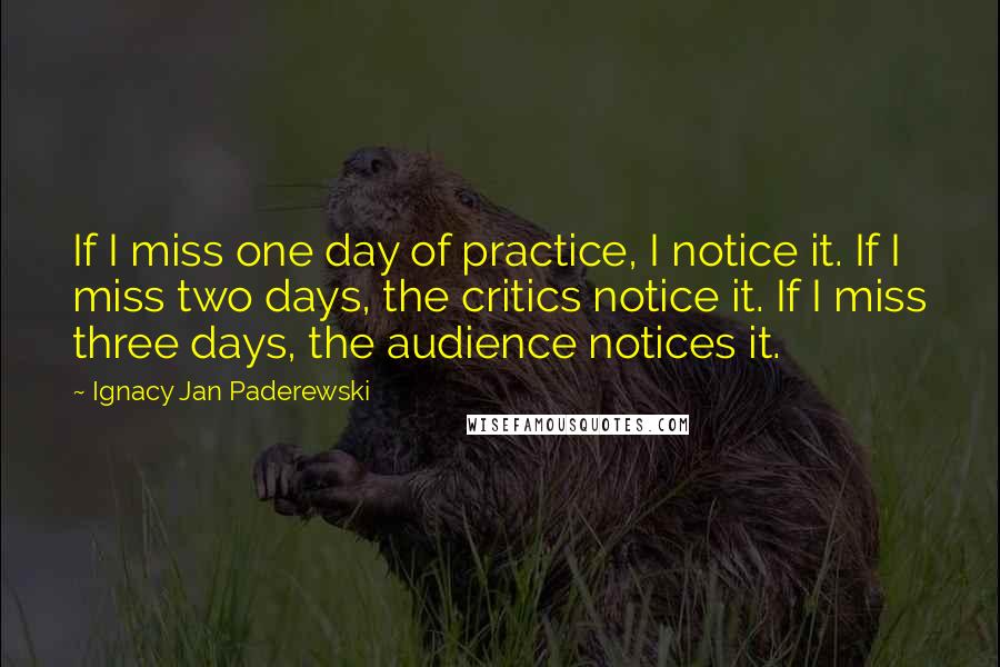 Ignacy Jan Paderewski quotes: If I miss one day of practice, I notice it. If I miss two days, the critics notice it. If I miss three days, the audience notices it.