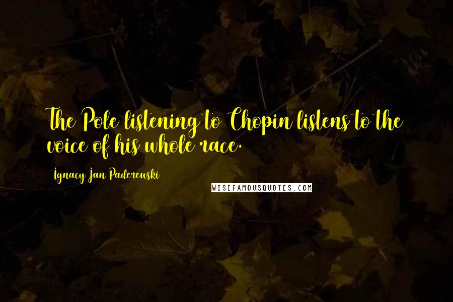 Ignacy Jan Paderewski quotes: The Pole listening to Chopin listens to the voice of his whole race.