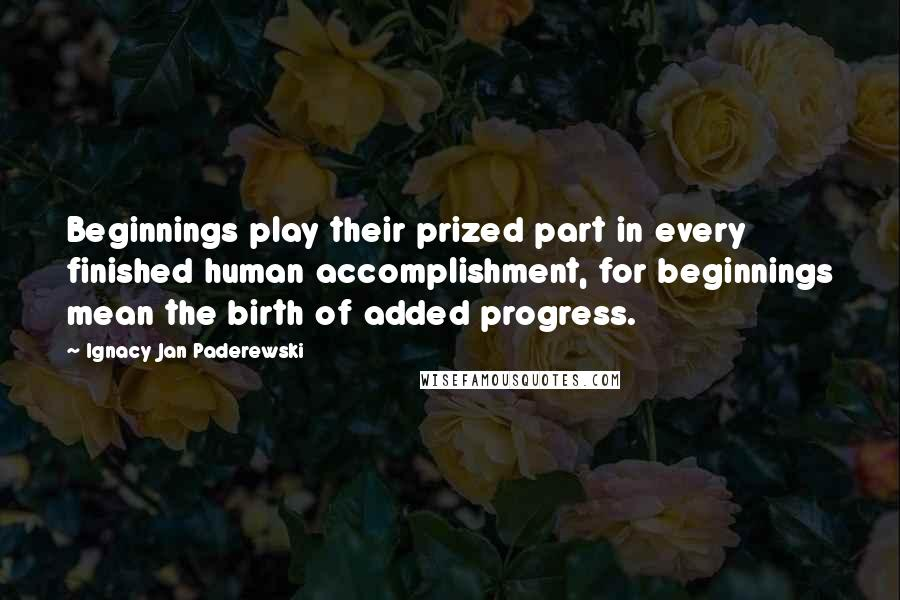 Ignacy Jan Paderewski quotes: Beginnings play their prized part in every finished human accomplishment, for beginnings mean the birth of added progress.