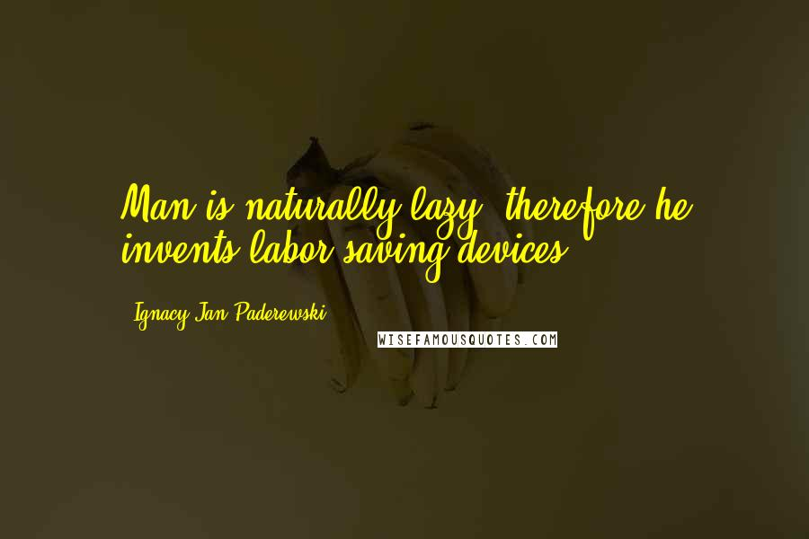 Ignacy Jan Paderewski quotes: Man is naturally lazy, therefore he invents labor-saving devices.